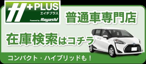 H+ エイチプラス 普通車専門店 在庫検索はこちら コンパクト・ハイブリッドも!