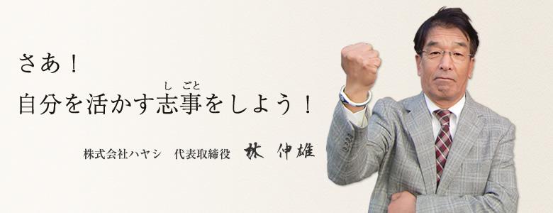 さぁ!自分を活かす志事をしよう! 株式会社ハヤシ 代表取締役社長 林 伸雄